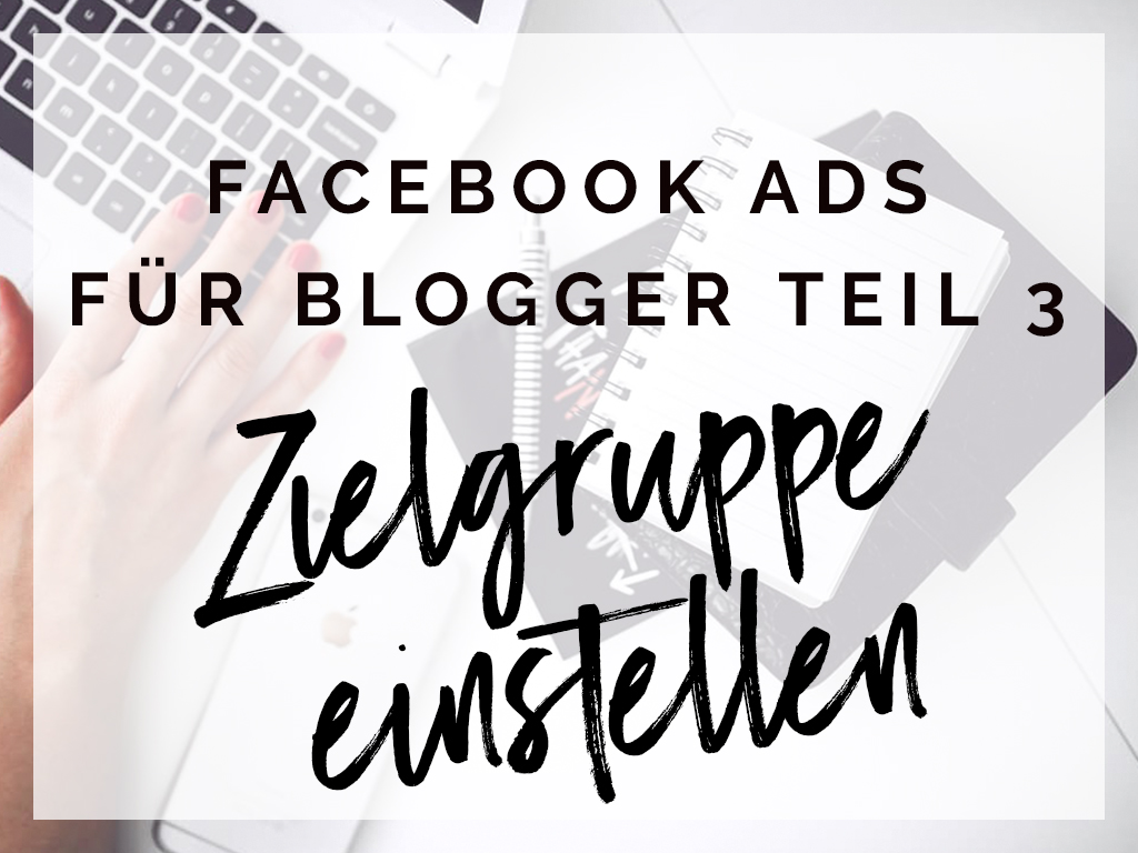 Facebook Ads für Blogger –  Teil 3: Die richtige Zielgruppe einstellen – Werbung